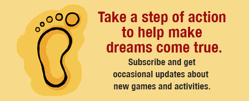 Take a step of action to help make dreams come true. Subscribe and get occasional updates about new games and activities.