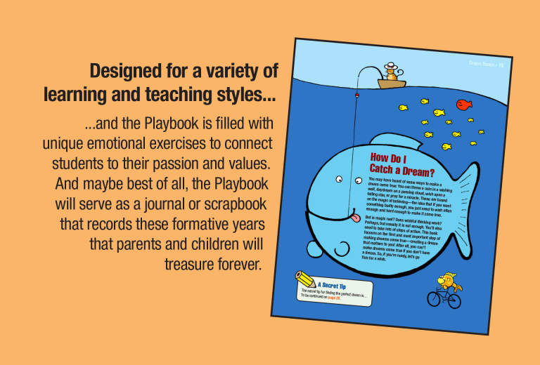 Designed for a variety of learning and teaching styles... and the Playbook is filled with unique emotional exercises to connect students to their passion and values. And maybe best of all, the Playbook will serve as a journal or scrapbook that records these formative years that parents and children will treasure forever.