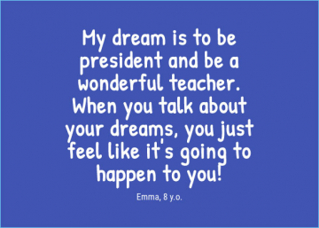 My dream is to be president and be a wonderful teacher. When you talk about your dreams, you just feel like it's going to happen to you! — Emma, 8 y.o.