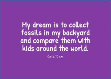 My dream is to collect fossils in my backyard and compare them with kids around the world. — Carry, 10 y.o.