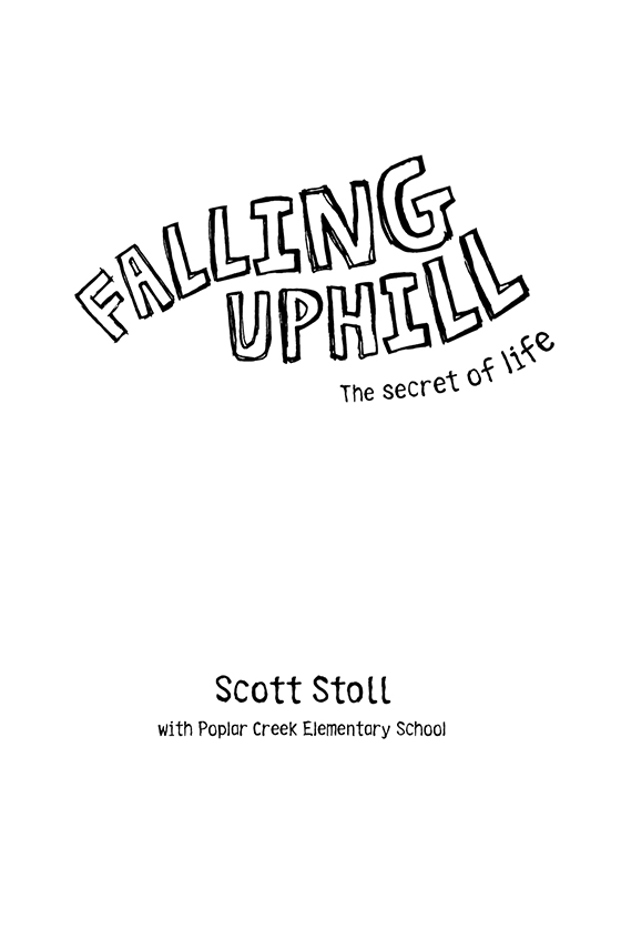 Title Page: Falling Uphill: The Secret of Life. By Scott Stoll with Poplar Creek Elementary School.